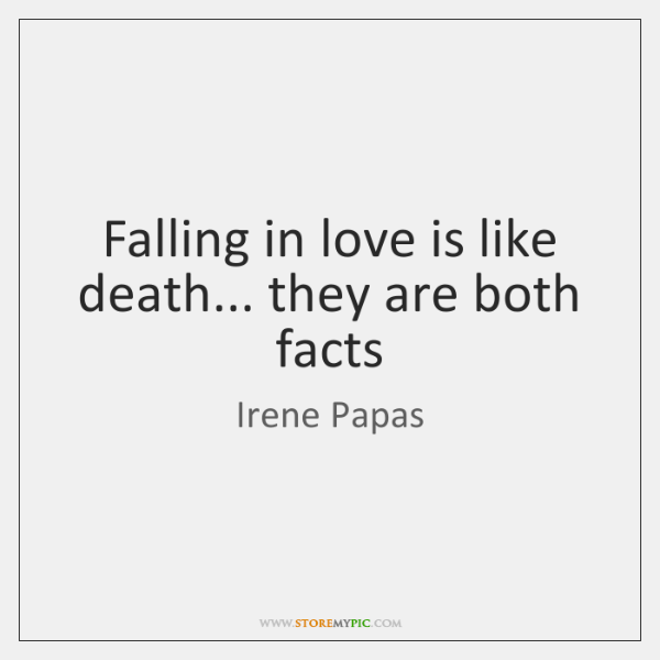 Falling in love is like death... they are both facts