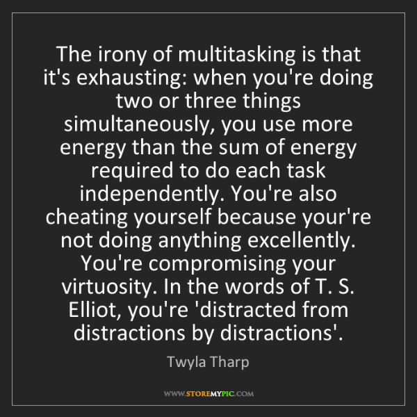 Twyla Tharp: The irony of multitasking is that it's exhausting: when...