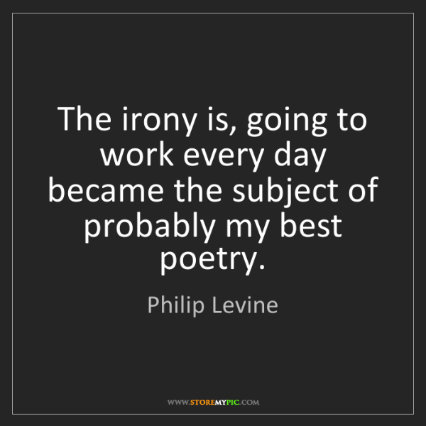 Philip Levine: The irony is, going to work every day became the subject...