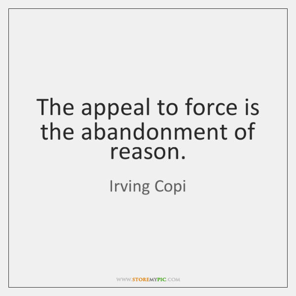 The appeal to force is the abandonment of reason.