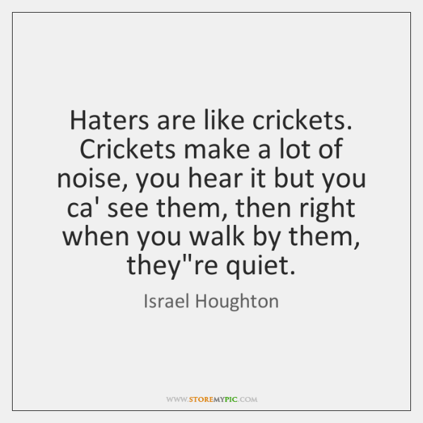 Haters are like crickets. Crickets make a lot of noise, you hear ...