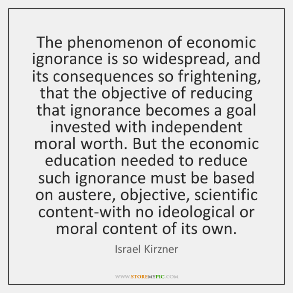 The phenomenon of economic ignorance is so widespread, and its consequences so ...