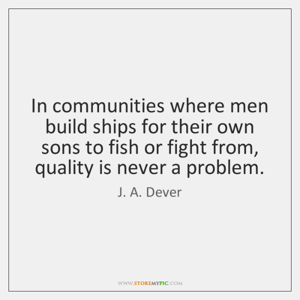In communities where men build ships for their own sons to fish ...