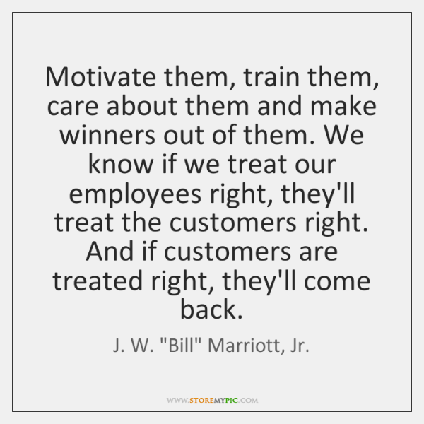 Motivate them, train them, care about them and make winners out of ...