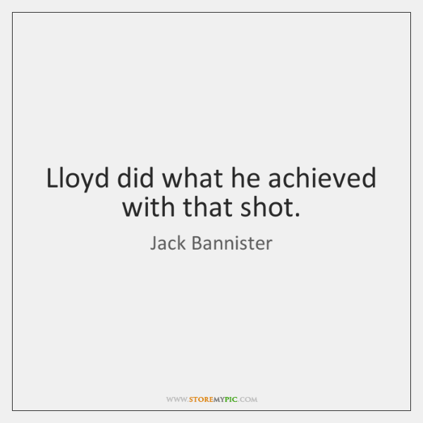 Lloyd did what he achieved with that shot.