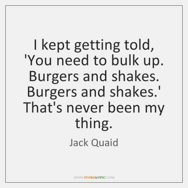 I kept getting told, 'You need to bulk up. Burgers and shakes. ...