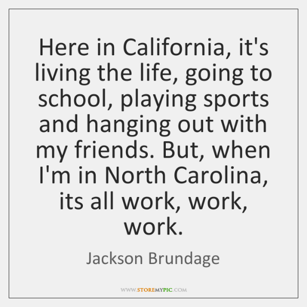 Here in California, it's living the life, going to school, playing sports ...