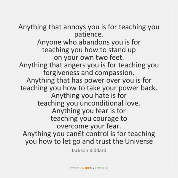 Anything that annoys you is for teaching you patience. Anyone who abandons ...