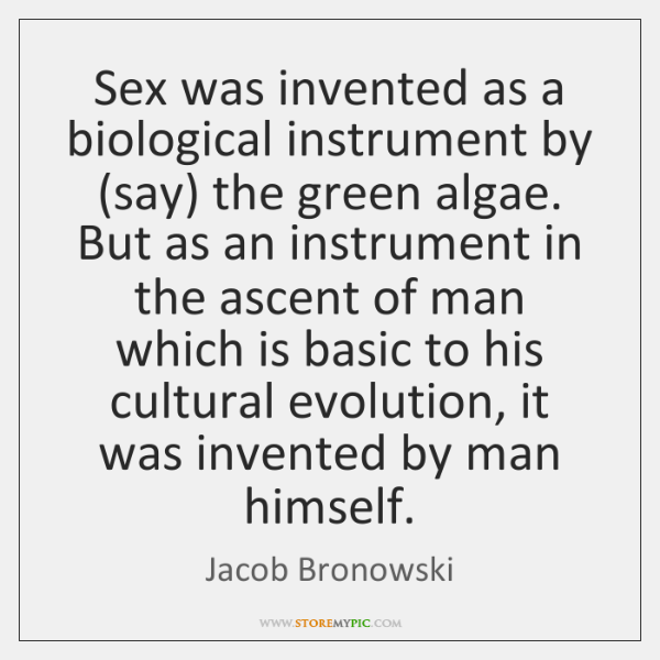Sex was invented as a biological instrument by (say) the green algae. ...