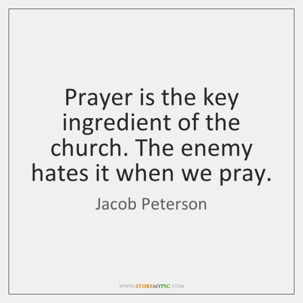 Prayer is the key ingredient of the church. The enemy hates it ...