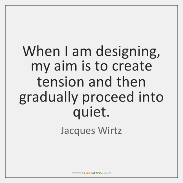 When I am designing, my aim is to create tension and then ...