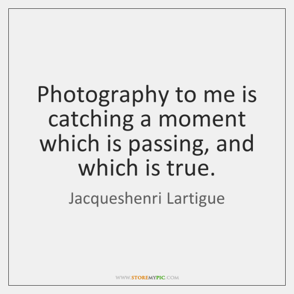 Photography to me is catching a moment which is passing, and which ...