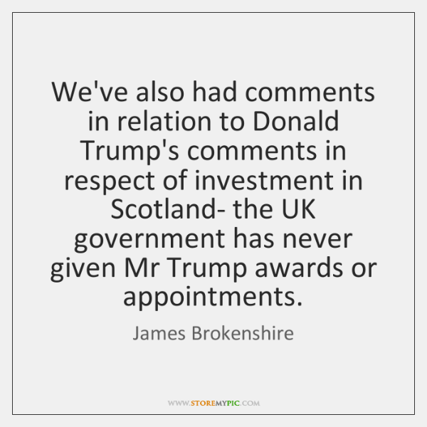 We've also had comments in relation to Donald Trump's comments in respect ...