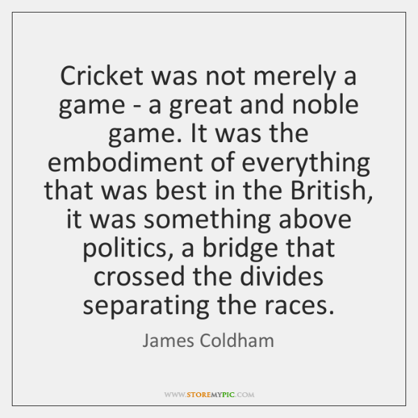 Cricket was not merely a game - a great and noble game. ...