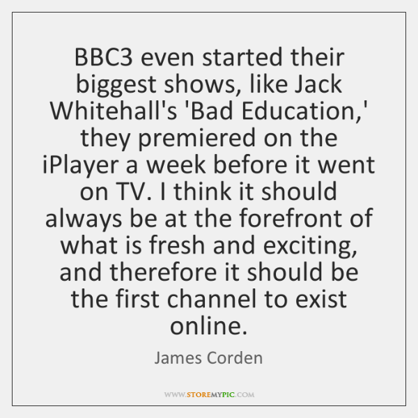 BBC3 even started their biggest shows, like Jack Whitehall's 'Bad Education,' ...
