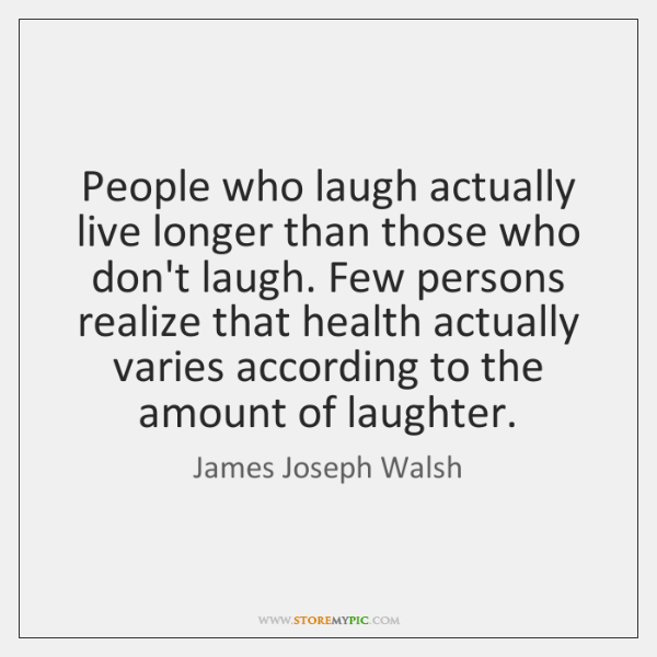 People who laugh actually live longer than those who don't laugh. Few ...