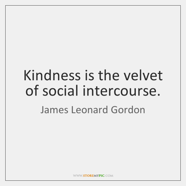 Kindness is the velvet of social intercourse.