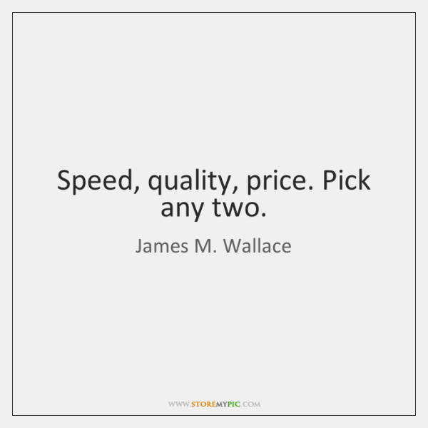 Speed, quality, price. Pick any two.