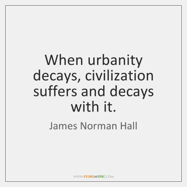 When urbanity decays, civilization suffers and decays with it.