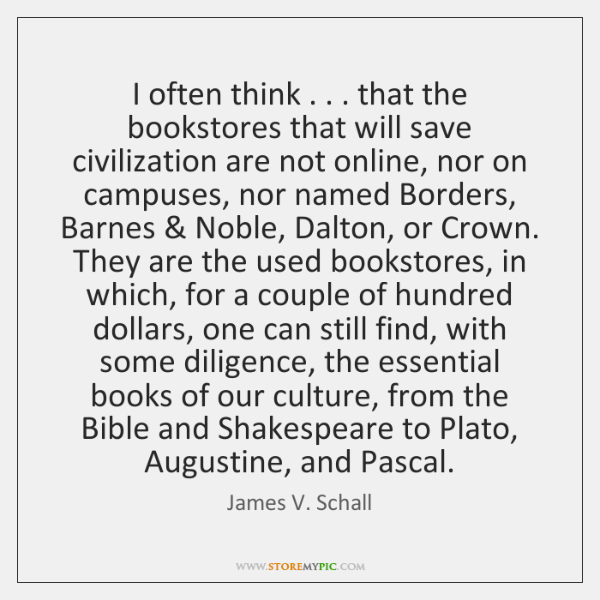 I often think . . . that the bookstores that will save civilization are not ...