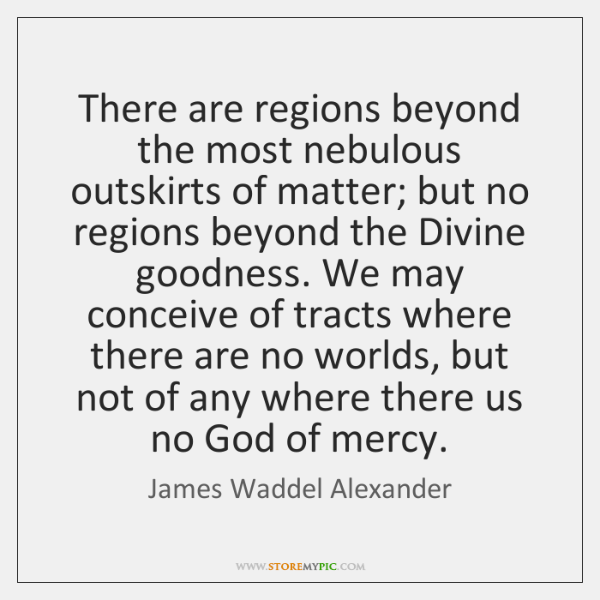 There are regions beyond the most nebulous outskirts of matter; but no ...