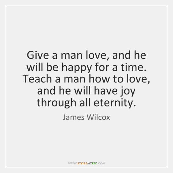 Give a man love, and he will be happy for a time. ...