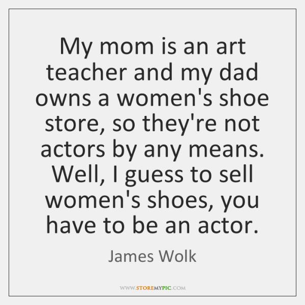 My mom is an art teacher and my dad owns a women's ...
