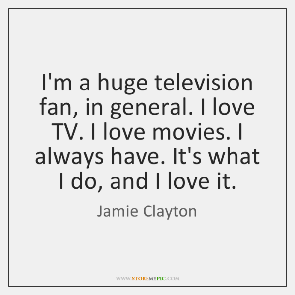 I'm a huge television fan, in general. I love TV. I love ...