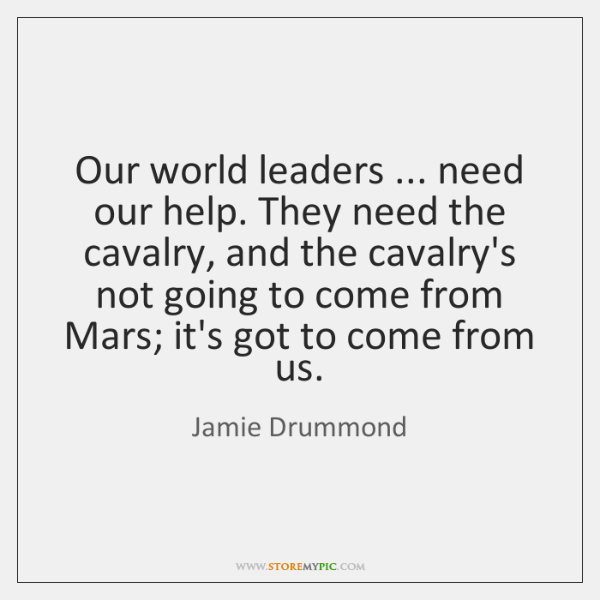 Our world leaders ... need our help. They need the cavalry, and the ...