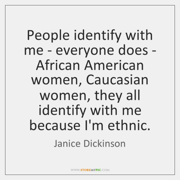 People identify with me - everyone does - African American women, Caucasian ...