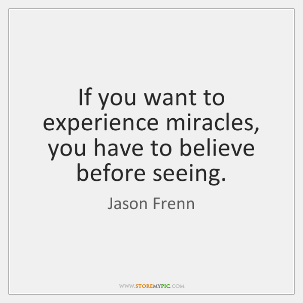 If you want to experience miracles, you have to believe before seeing.