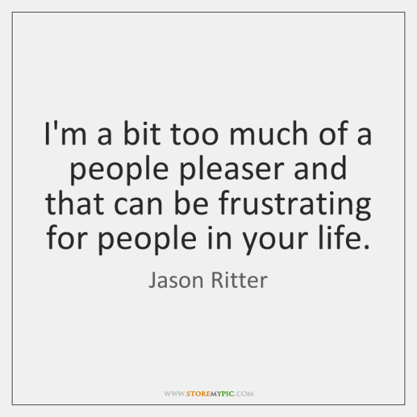 I'm a bit too much of a people pleaser and that can ...