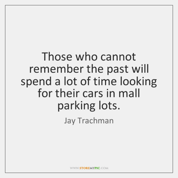 Those who cannot remember the past will spend a lot of time ...