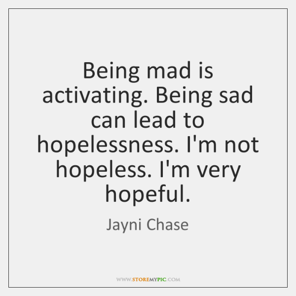 Being mad is activating. Being sad can lead to hopelessness. I'm not ...