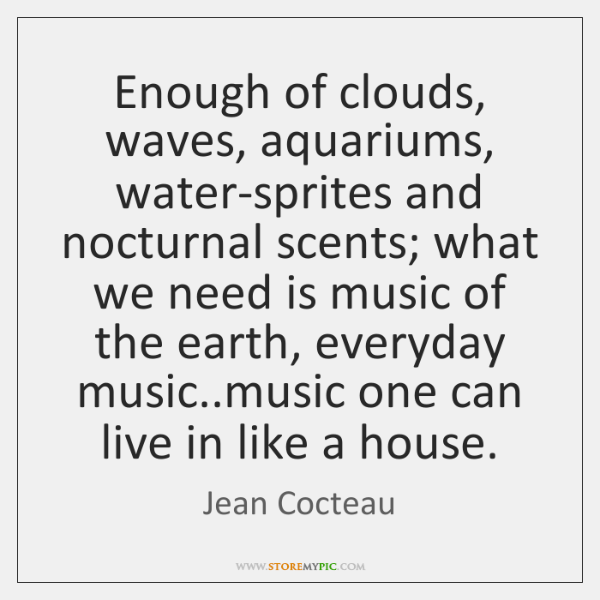 Enough of clouds, waves, aquariums, water-sprites and nocturnal scents; what we need ...