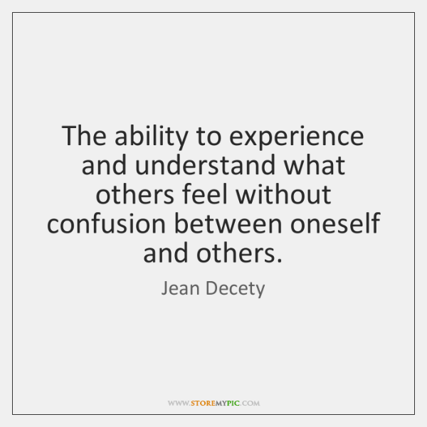 The ability to experience and understand what others feel without confusion between ...