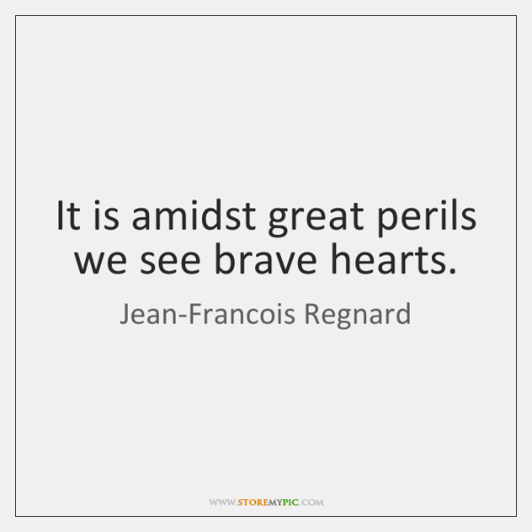 It is amidst great perils we see brave hearts.