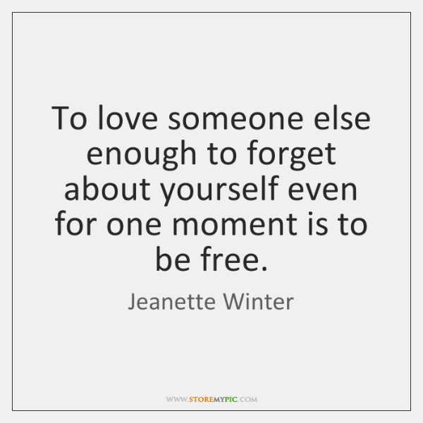 To love someone else enough to forget about yourself even for one ...