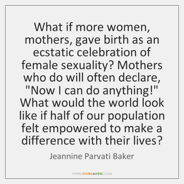 What if more women, mothers, gave birth as an ecstatic celebration of ...
