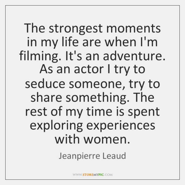 The strongest moments in my life are when I'm filming. It's an ...