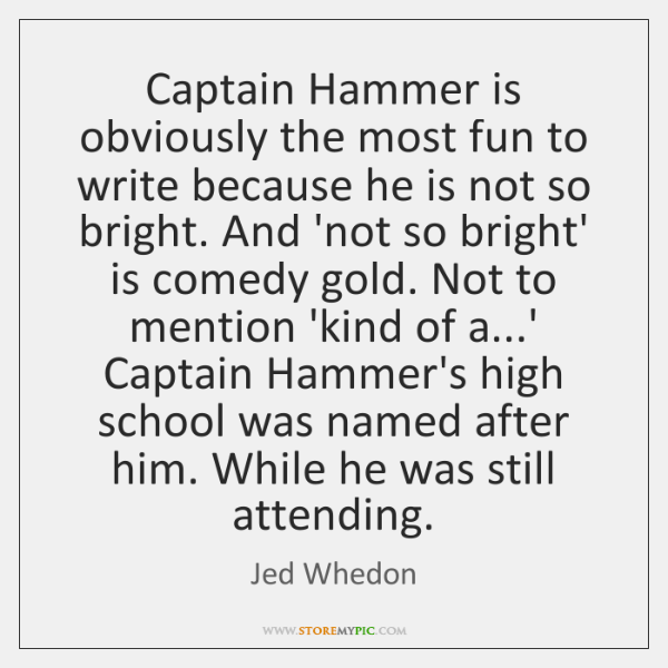 Captain Hammer is obviously the most fun to write because he is ...