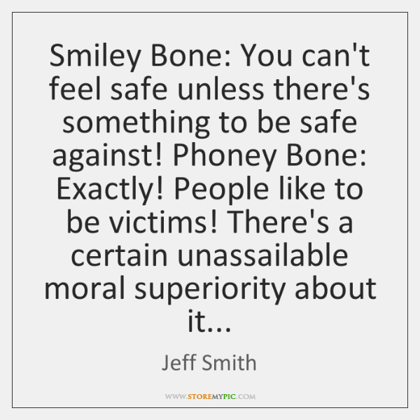 Smiley Bone: You can't feel safe unless there's something to be safe ...