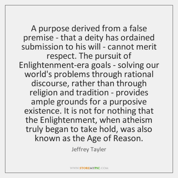 A purpose derived from a false premise - that a deity has ...
