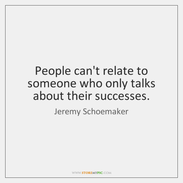 People can't relate to someone who only talks about their successes.