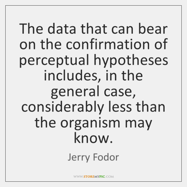 The data that can bear on the confirmation of perceptual hypotheses includes, ...