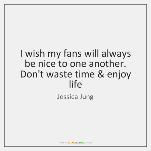 I wish my fans will always be nice to one another. Don't ...