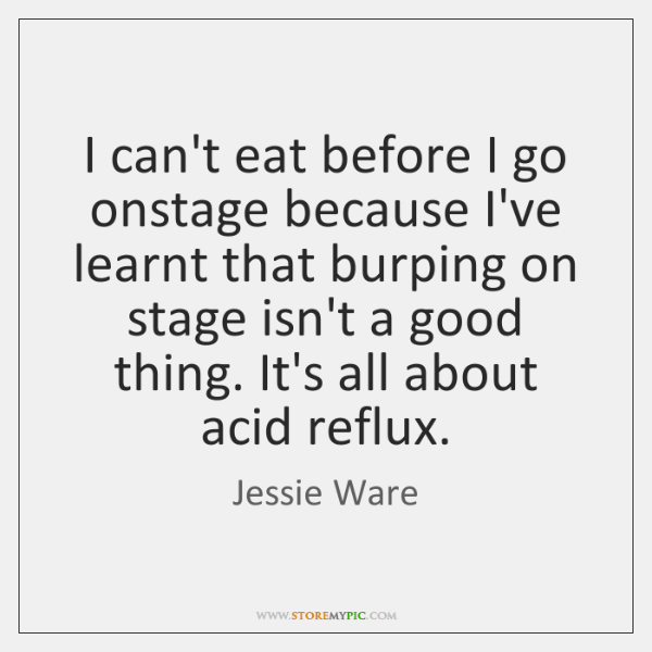 I can't eat before I go onstage because I've learnt that burping ...