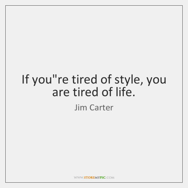 If you're tired of style, you are tired of life.