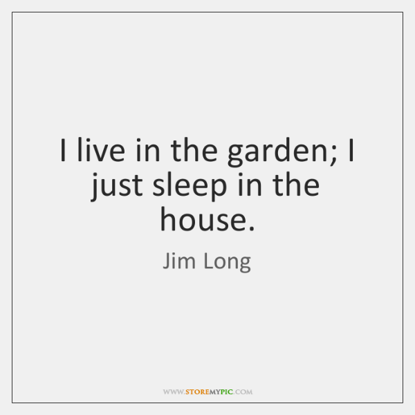 I live in the garden; I just sleep in the house.
