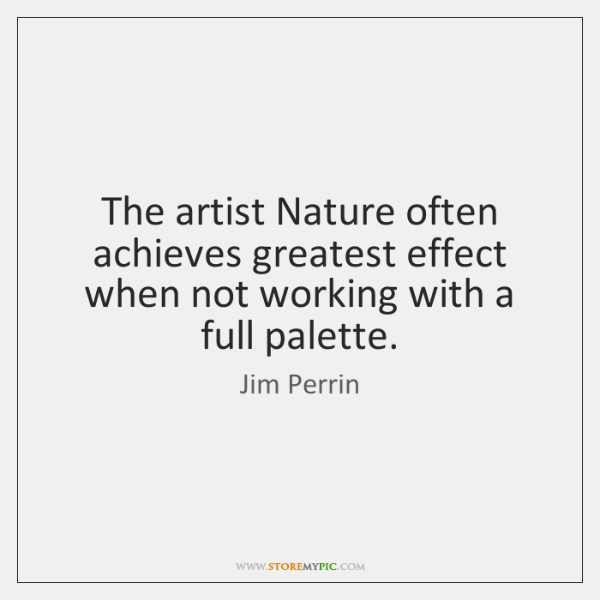The artist Nature often achieves greatest effect when not working with a ...